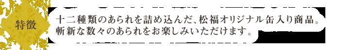 十二種類のあられを詰め込んだ、松福オリジナル缶入り商品。他にはない、斬新なあられの数々をお楽しみいただけます。