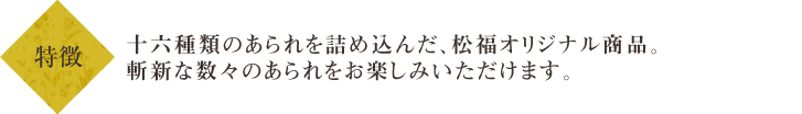 十六種類のあられを詰め込んだ、松福オリジナル商品。他にはない、斬新なあられの数々をお楽しみいただけます。