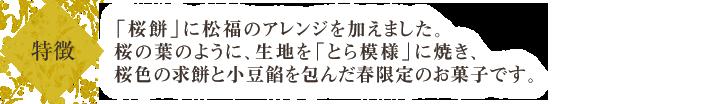 「桜餅」に松福のアレンジを加えました。桜の葉のように、生地を「とら模様」に焼き、桜色の求餅と小豆餡を包んだ春限定のお菓子です。