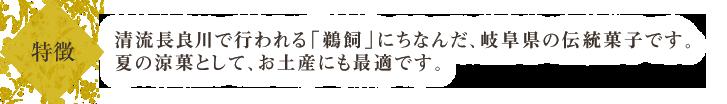 清流長良川で毎年行われる「鵜飼」にちなんだ岐阜県の伝統菓子です。あっさりとした甘みと、鮎の形は、夏のお土産にぴったりです。