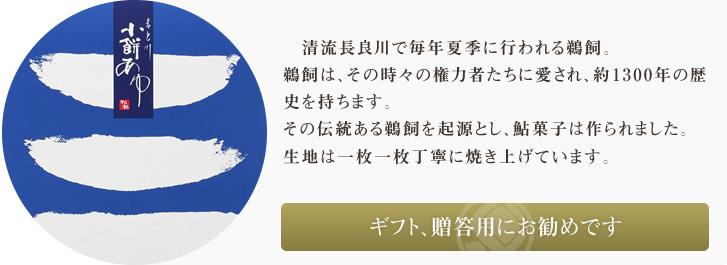 岐阜県が誇る清流長良川で夏に毎年行われる鵜飼。鵜飼は、その時々の権力者たちに愛され、約1300年の歴史があります。伝統ある鵜飼を起源とし、鮎菓子は作られました。岐阜県の夏を代表するお菓子です。小餅あゆの生地は銅版で生地の状態を見ながら細かい調整をし、一枚一枚焼いています。夏季限定の商品です。