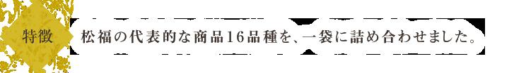 松福の代表的な商品15品種を、一袋に詰め合わせました。